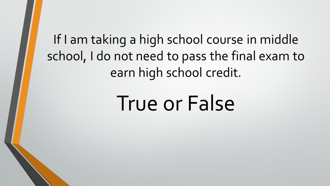 If I am taking a high school course in middle school, I do not need to pass the final exam to earn high school credit. True or False