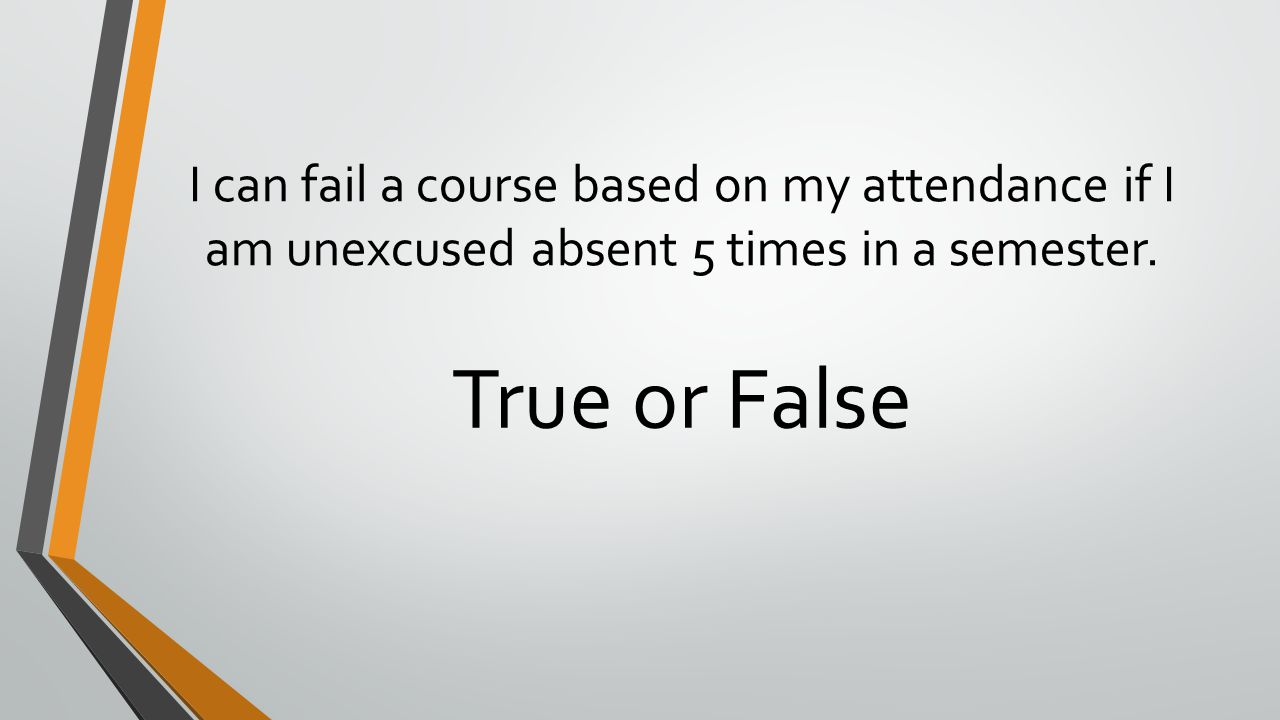 I can fail a course based on my attendance if I am unexcused absent 5 times in a semester. True or False