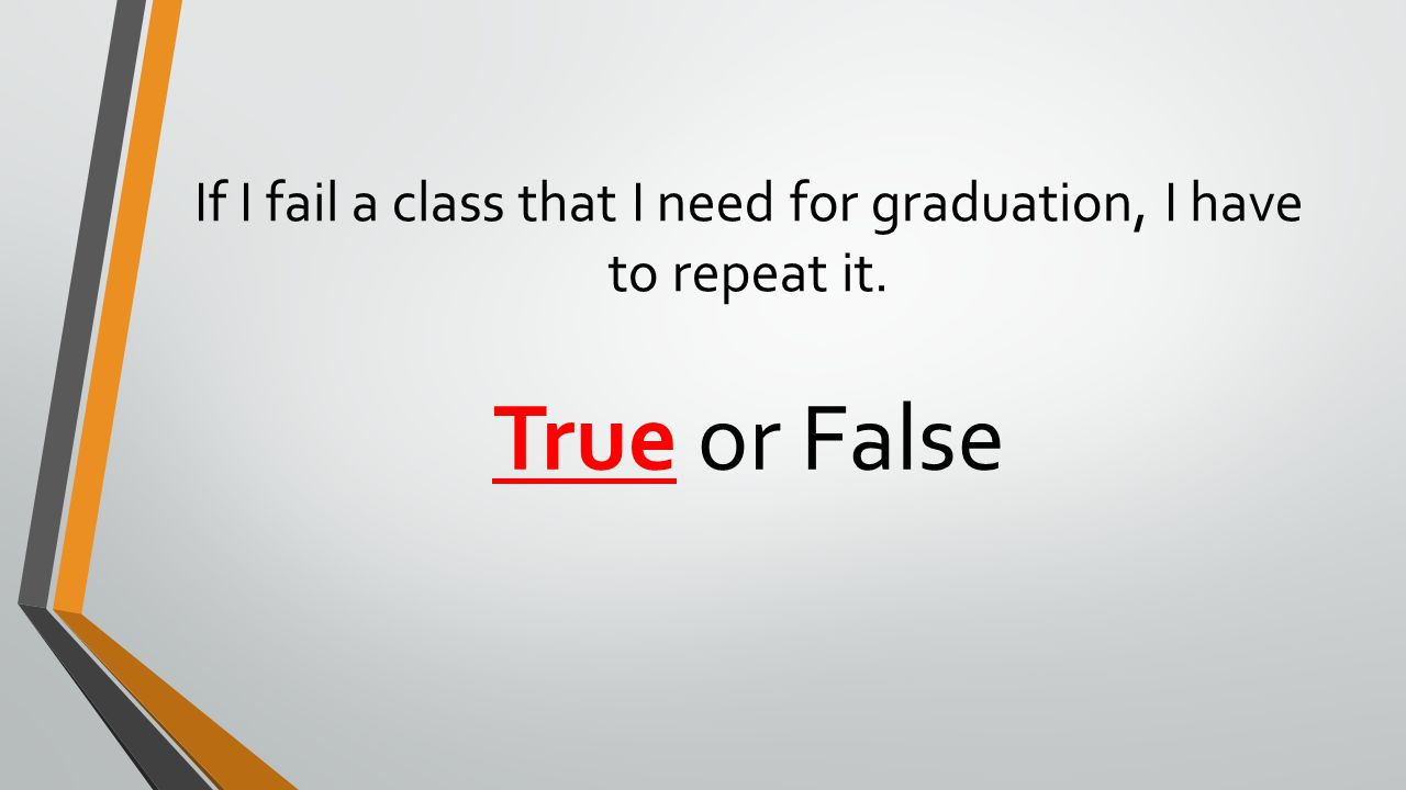 If I fail a class that I need for graduation, I have to repeat it. True or False
