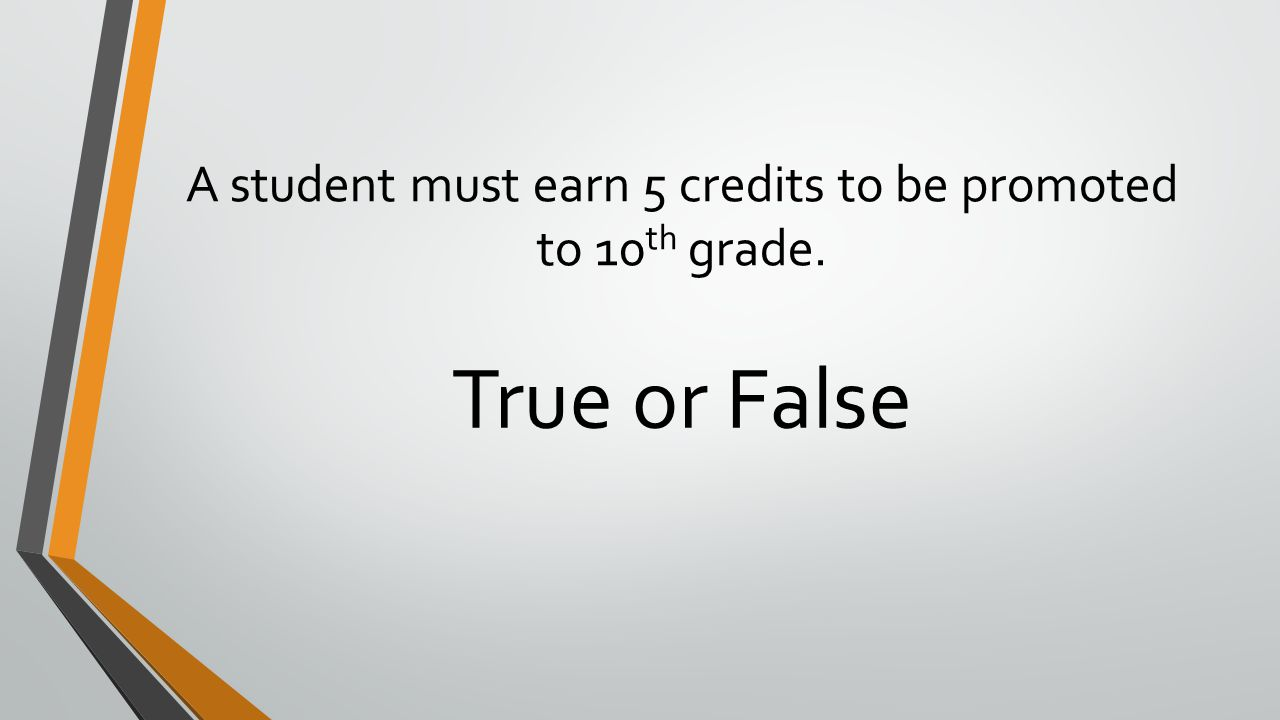 A student must earn 5 credits to be promoted to 10 th grade. True or False
