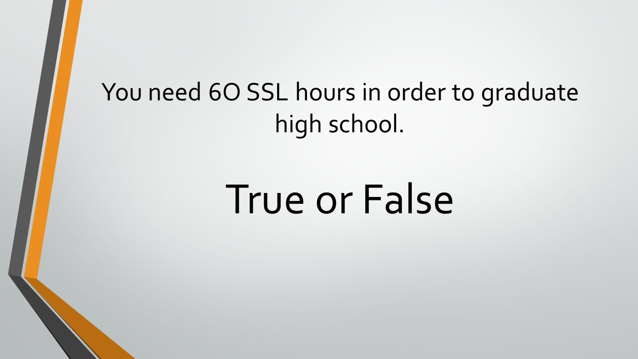 You need 6O SSL hours in order to graduate high school. True or False
