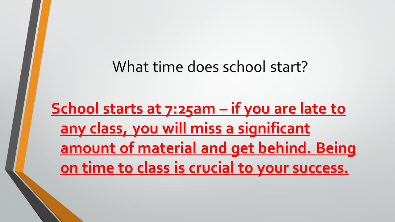 School starts at 7:25am – if you are late to any class, you will miss a significant amount of material and get behind. Being on time to class is cruci