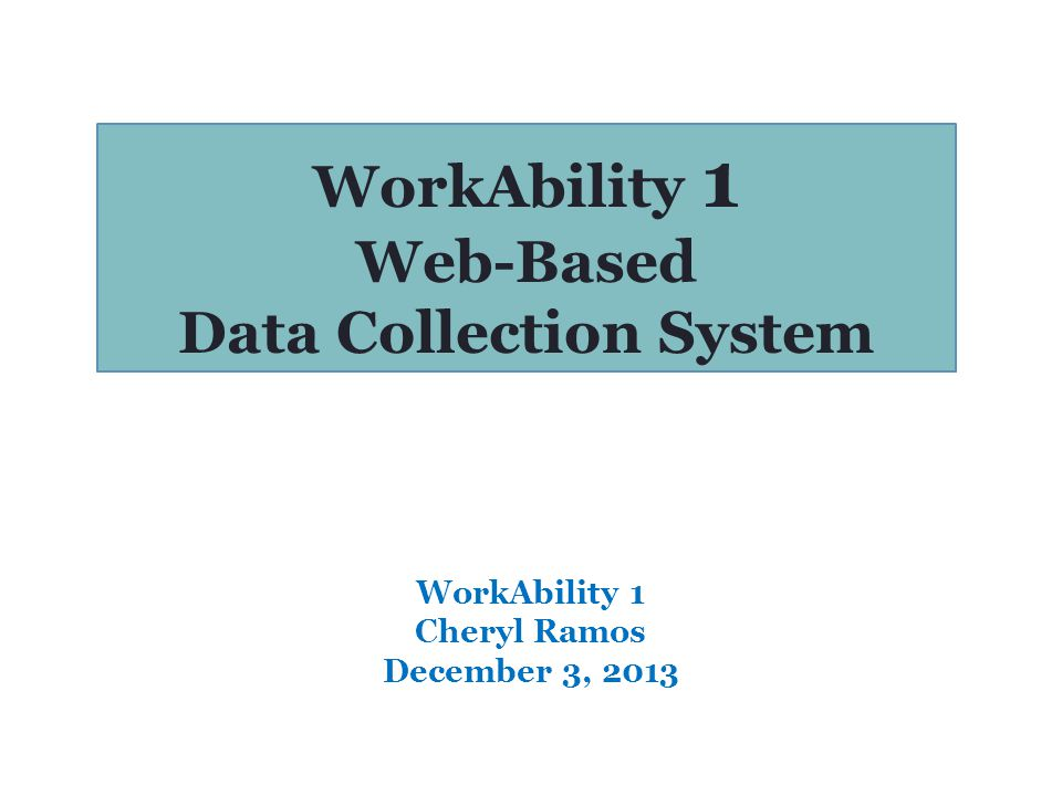 WorkAbility 1 Web-Based Data Collection System WorkAbility 1 Cheryl Ramos December 3, 2013