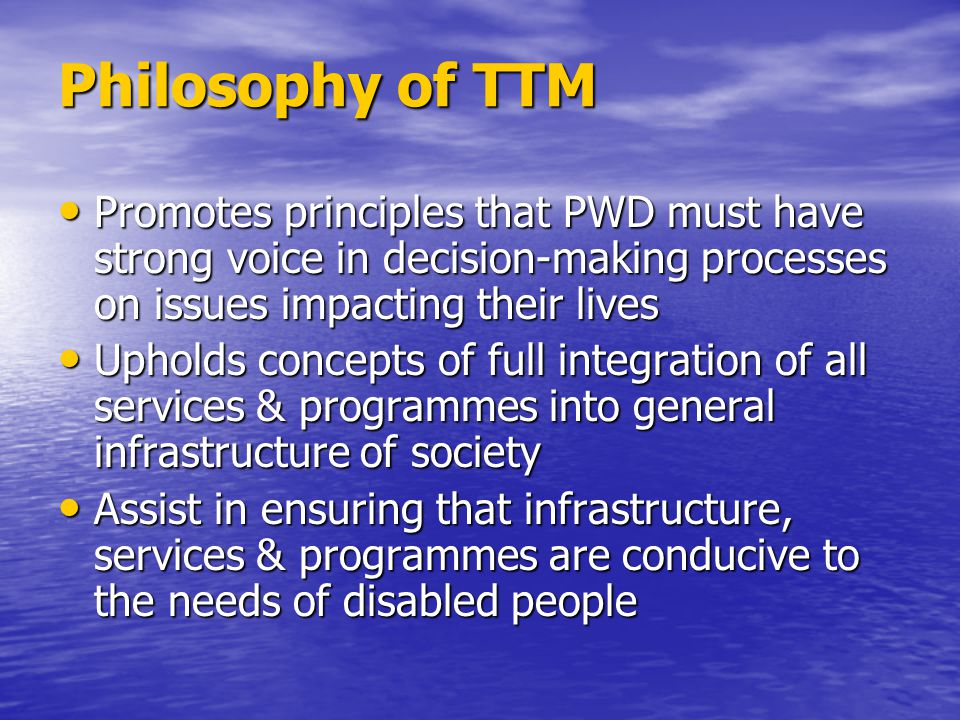 Philosophy of TTM Promotes principles that PWD must have strong voice in decision-making processes on issues impacting their lives Promotes principles that PWD must have strong voice in decision-making processes on issues impacting their lives Upholds concepts of full integration of all services & programmes into general infrastructure of society Upholds concepts of full integration of all services & programmes into general infrastructure of society Assist in ensuring that infrastructure, services & programmes are conducive to the needs of disabled people Assist in ensuring that infrastructure, services & programmes are conducive to the needs of disabled people