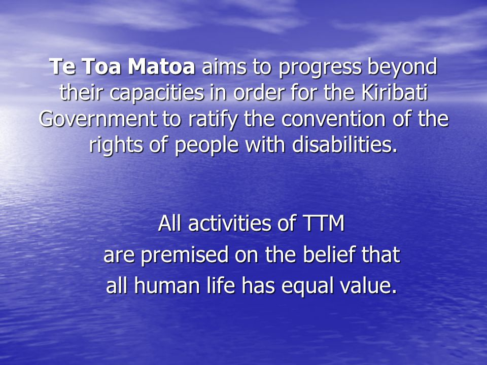 Te Toa Matoa aims to progress beyond their capacities in order for the Kiribati Government to ratify the convention of the rights of people with disabilities.