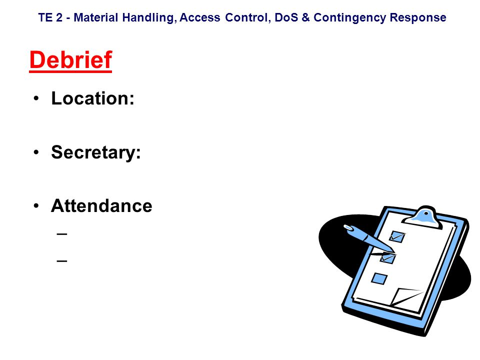 TE 2 - Material Handling, Access Control, DoS & Contingency Response Debrief Location: Secretary: Attendance –