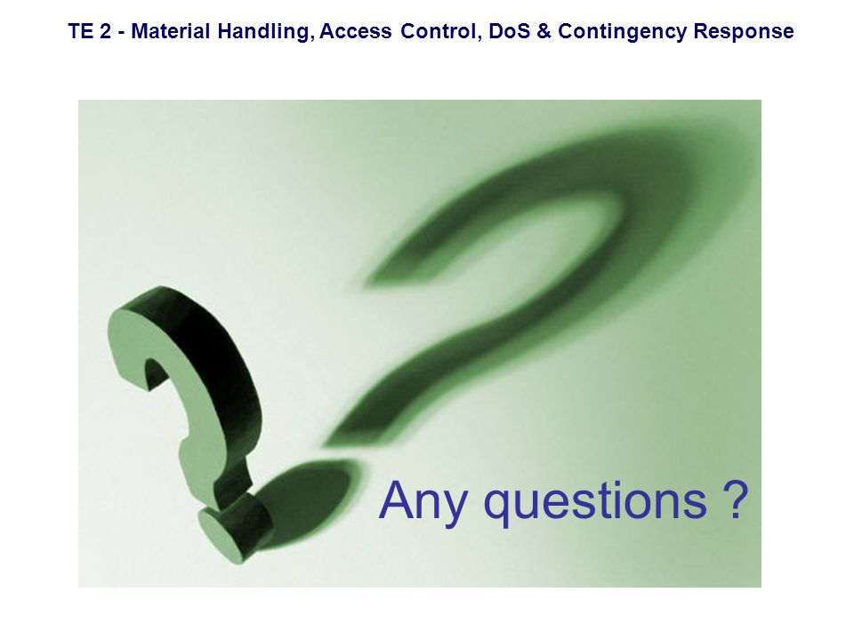 TE 2 - Material Handling, Access Control, DoS & Contingency Response Any questions ?