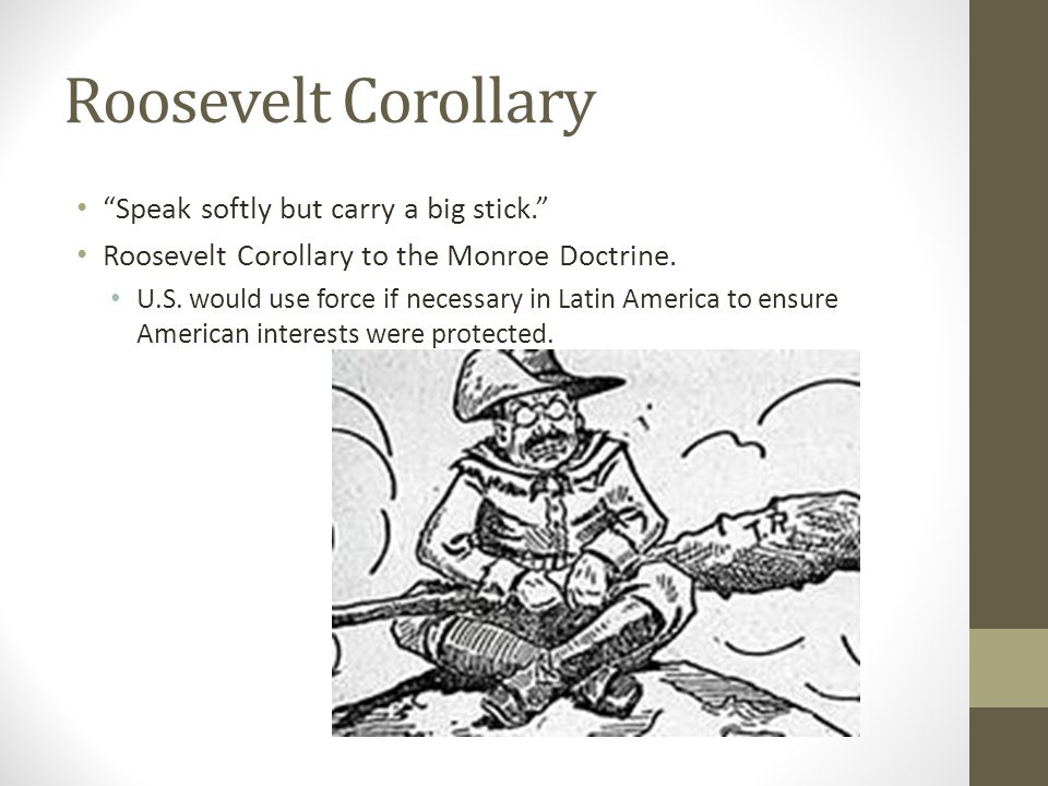 Roosevelt Corollary Speak softly but carry a big stick. Roosevelt Corollary to the Monroe Doctrine.