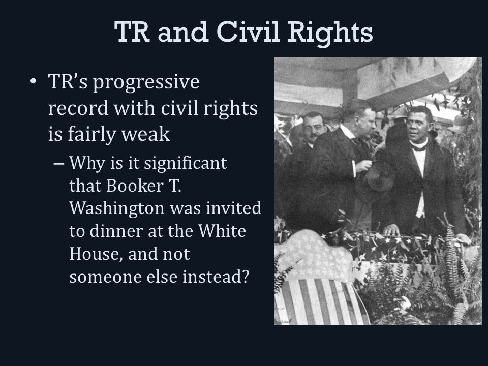 TR and Civil Rights TR's progressive record with civil rights is fairly weak – Why is it significant that Booker T.