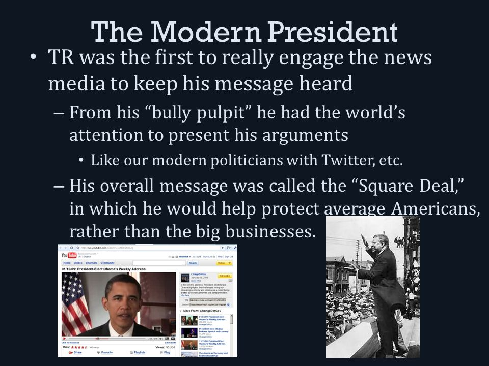 The Modern President TR was the first to really engage the news media to keep his message heard – From his bully pulpit he had the world's attention to present his arguments Like our modern politicians with Twitter, etc.