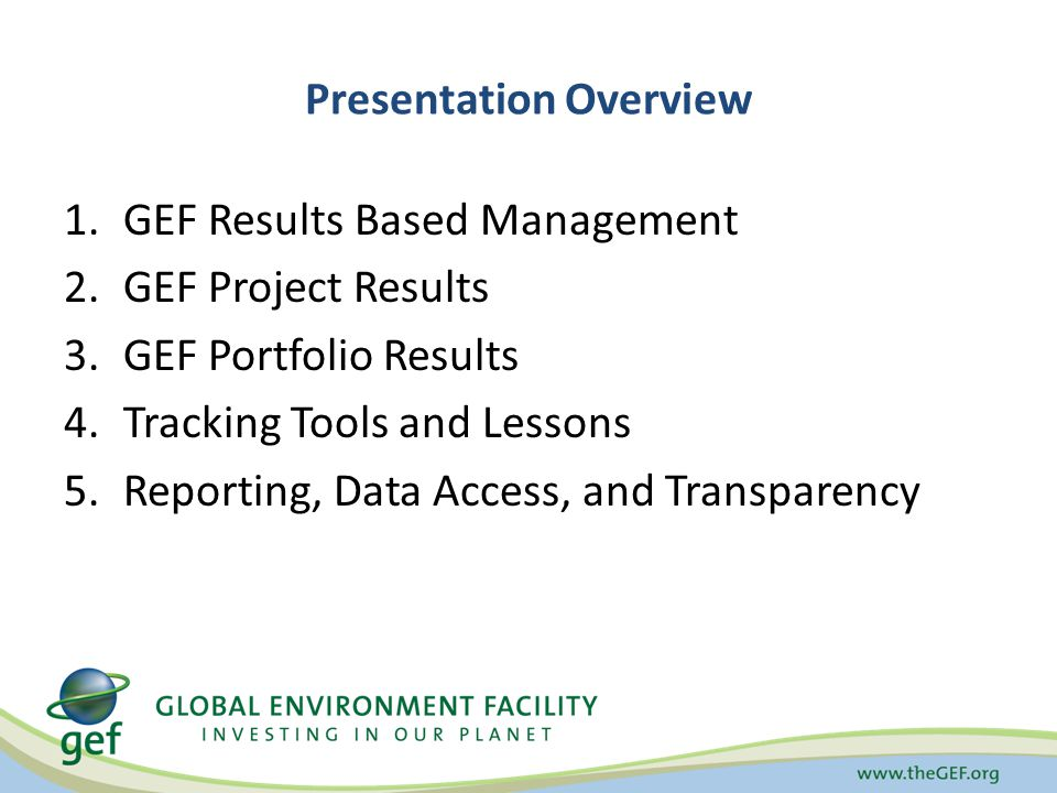 Presentation Overview 1.GEF Results Based Management 2.GEF Project Results 3.GEF Portfolio Results 4.Tracking Tools and Lessons 5.Reporting, Data Access, and Transparency