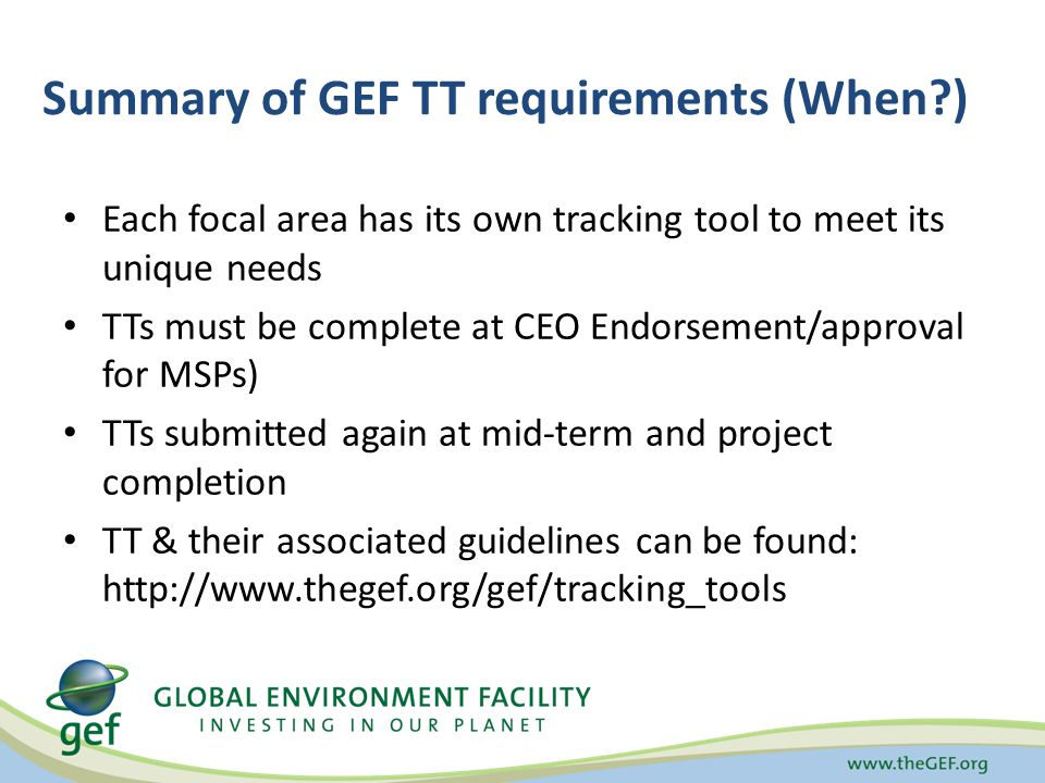 Summary of GEF TT requirements (When ) Each focal area has its own tracking tool to meet its unique needs TTs must be complete at CEO Endorsement/approval for MSPs) TTs submitted again at mid-term and project completion TT & their associated guidelines can be found: http://www.thegef.org/gef/tracking_tools