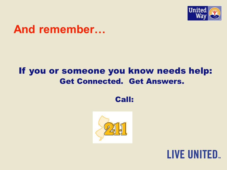 And remember… If you or someone you know needs help: Get Connected. Get Answers. Call: