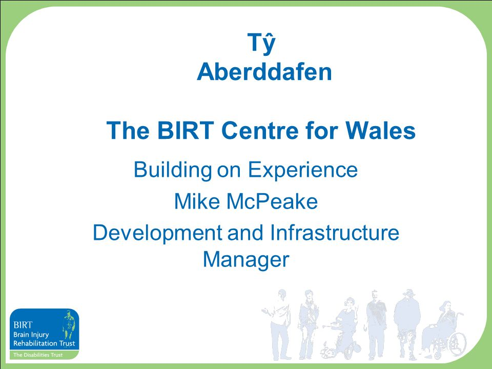 Tŷ Aberddafen The BIRT Centre for Wales Building on Experience Mike McPeake Development and Infrastructure Manager