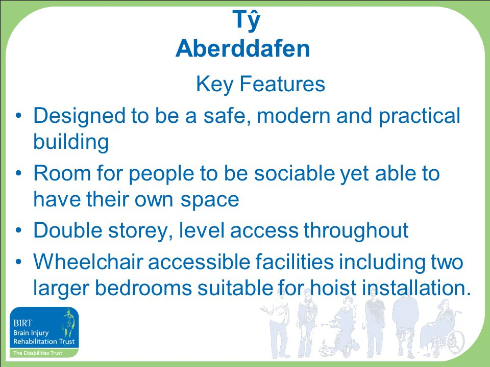 Key Features Designed to be a safe, modern and practical building Room for people to be sociable yet able to have their own space Double storey, level access throughout Wheelchair accessible facilities including two larger bedrooms suitable for hoist installation.