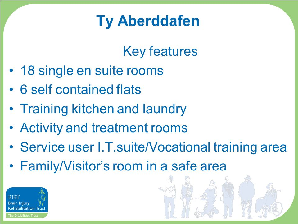 Ty Aberddafen Key features 18 single en suite rooms 6 self contained flats Training kitchen and laundry Activity and treatment rooms Service user I.T.suite/Vocational training area Family/Visitor's room in a safe area