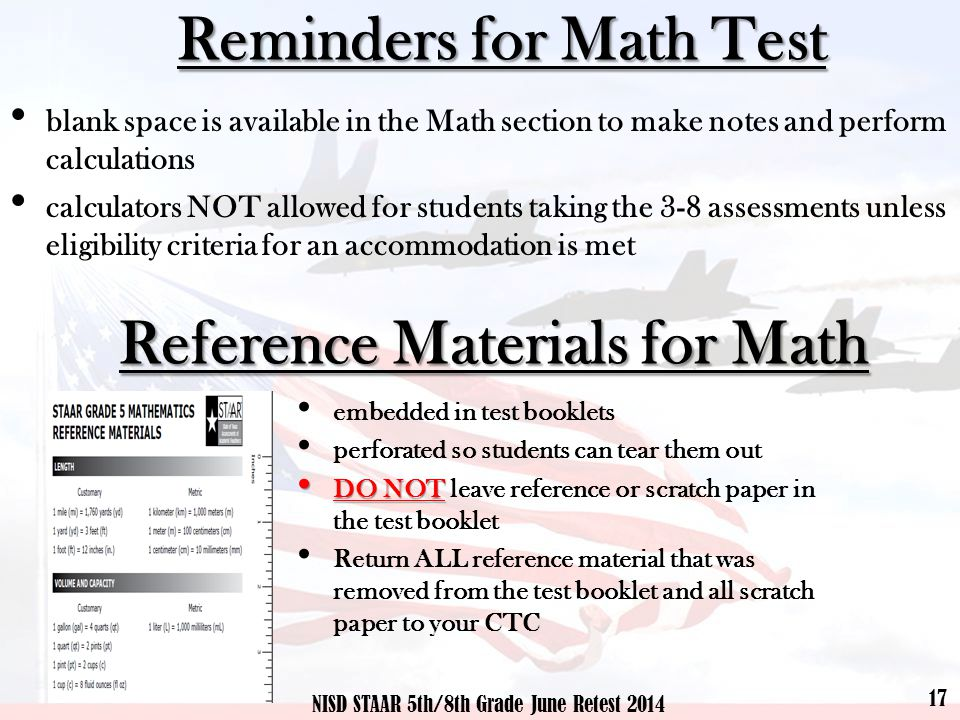 Reference Materials for Math 17 NISD STAAR 5th/8th Grade June Retest 2014 embedded in test booklets perforated so students can tear them out DO NOT DO NOT leave reference or scratch paper in the test booklet Return ALL reference material that was removed from the test booklet and all scratch paper to your CTC Reminders for Math Test blank space is available in the Math section to make notes and perform calculations calculators NOT allowed for students taking the 3-8 assessments unless eligibility criteria for an accommodation is met