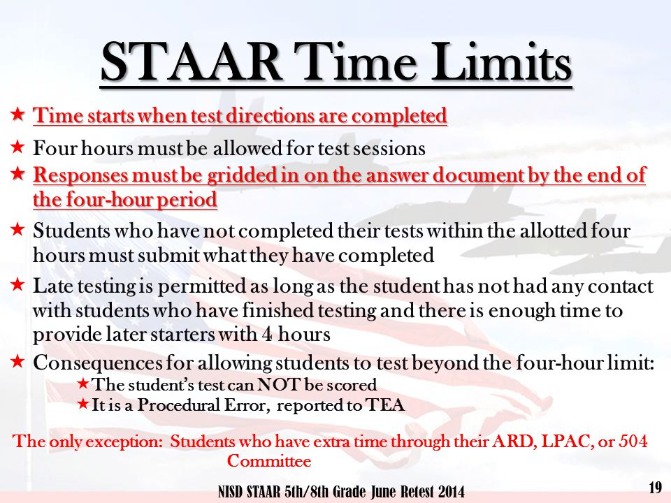 STAAR Time Limits  Time starts when test directions are completed  Four hours must be allowed for test sessions  Responses must be gridded in on the answer document by the end of the four-hour period  Students who have not completed their tests within the allotted four hours must submit what they have completed  Late testing is permitted as long as the student has not had any contact with students who have finished testing and there is enough time to provide later starters with 4 hours  Consequences for allowing students to test beyond the four-hour limit:  The student's test can NOT be scored  It is a Procedural Error, reported to TEA The only exception: Students who have extra time through their ARD, LPAC, or 504 Committee 19 NISD STAAR 5th/8th Grade June Retest 2014