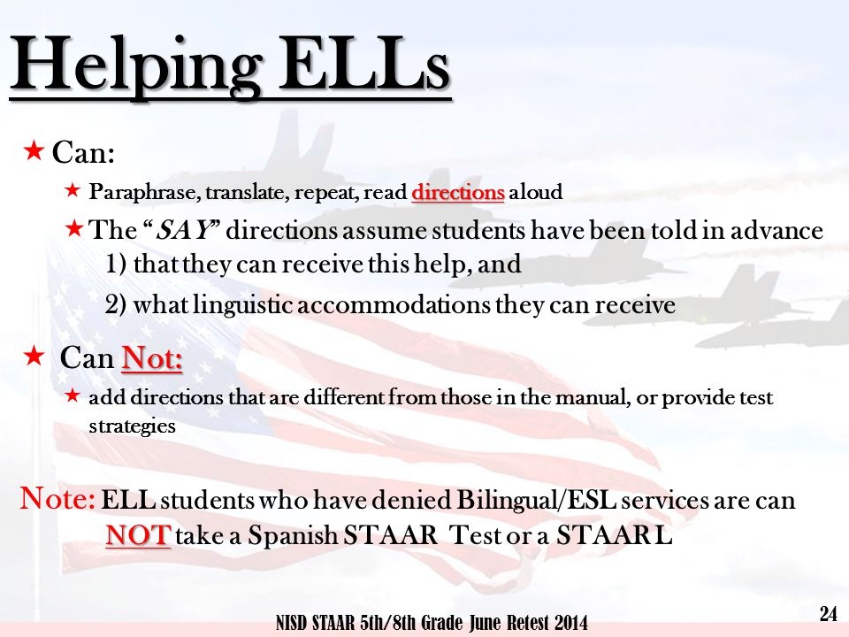 Helping ELLs  Can: directions  Paraphrase, translate, repeat, read directions aloud  The SAY directions assume students have been told in advance 1) that they can receive this help, and 2) what linguistic accommodations they can receive Not:  Can Not:  add directions that are different from those in the manual, or provide test strategies Note: ELL students who have denied Bilingual/ESL services are can NOT NOT take a Spanish STAAR Test or a STAAR L 24 NISD STAAR 5th/8th Grade June Retest 2014