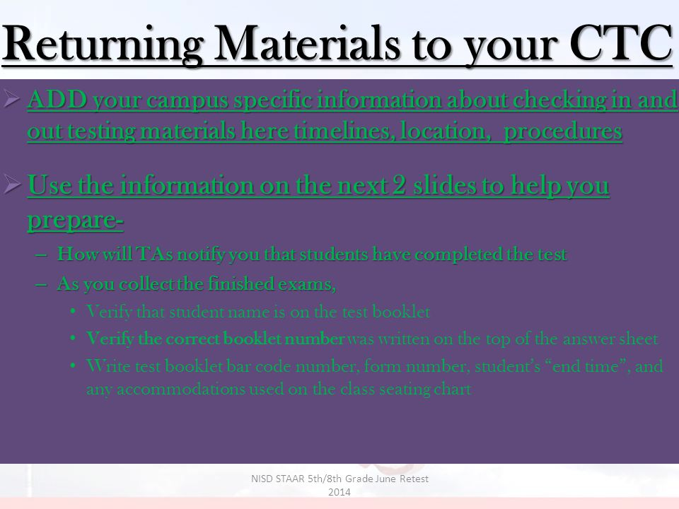  ADD your campus specific information about checking in and out testing materials here timelines, location, procedures  Use the information on the next 2 slides to help you prepare- – How will TAs notify you that students have completed the test – As you collect the finished exams, Verify that student name is on the test booklet Verify the correct booklet number was written on the top of the answer sheet Write test booklet bar code number, form number, student's end time , and any accommodations used on the class seating chart Returning Materials to your CTC 35 NISD STAAR 5th/8th Grade June Retest 2014