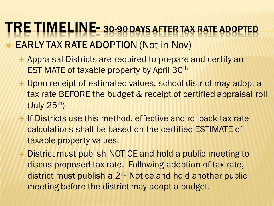 EARLY TAX RATE ADOPTION (Not in Nov)  Appraisal Districts are required to prepare and certify an ESTIMATE of taxable property by April 30 th  Upon receipt of estimated values, school district may adopt a tax rate BEFORE the budget & receipt of certified appraisal roll (July 25 th )  If Districts use this method, effective and rollback tax rate calculations shall be based on the certified ESTIMATE of taxable property values.