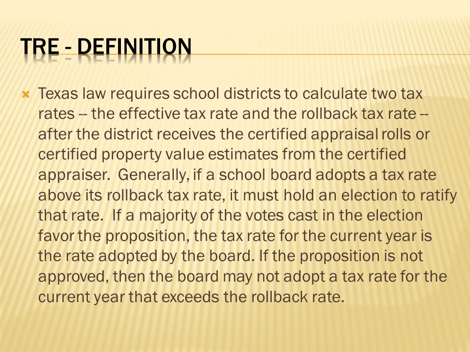  Texas law requires school districts to calculate two tax rates -- the effective tax rate and the rollback tax rate -- after the district receives the certified appraisal rolls or certified property value estimates from the certified appraiser.