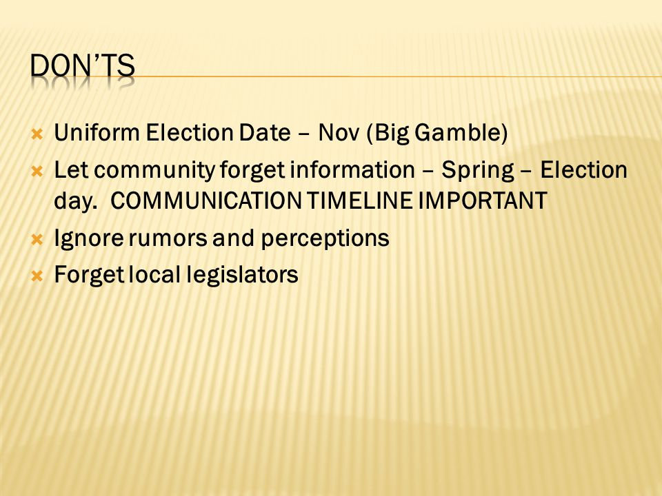  Uniform Election Date – Nov (Big Gamble)  Let community forget information – Spring – Election day. COMMUNICATION TIMELINE IMPORTANT  Ignore rumor