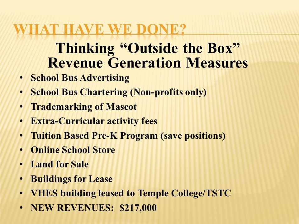 Thinking Outside the Box Revenue Generation Measures School Bus Advertising School Bus Chartering (Non-profits only) Trademarking of Mascot Extra-Curricular activity fees Tuition Based Pre-K Program (save positions) Online School Store Land for Sale Buildings for Lease VHES building leased to Temple College/TSTC NEW REVENUES: $217,000
