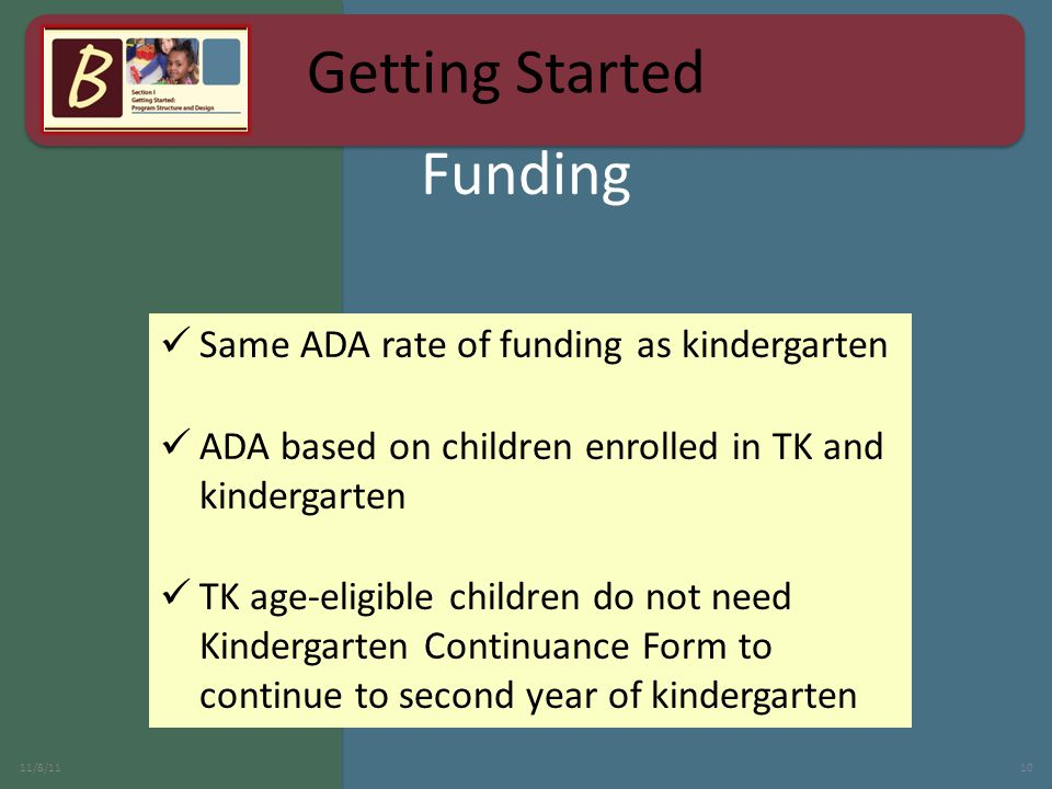 Same ADA rate of funding as kindergarten ADA based on children enrolled in TK and kindergarten TK age-eligible children do not need Kindergarten Continuance Form to continue to second year of kindergarten 11/8/1110 Funding Getting Started