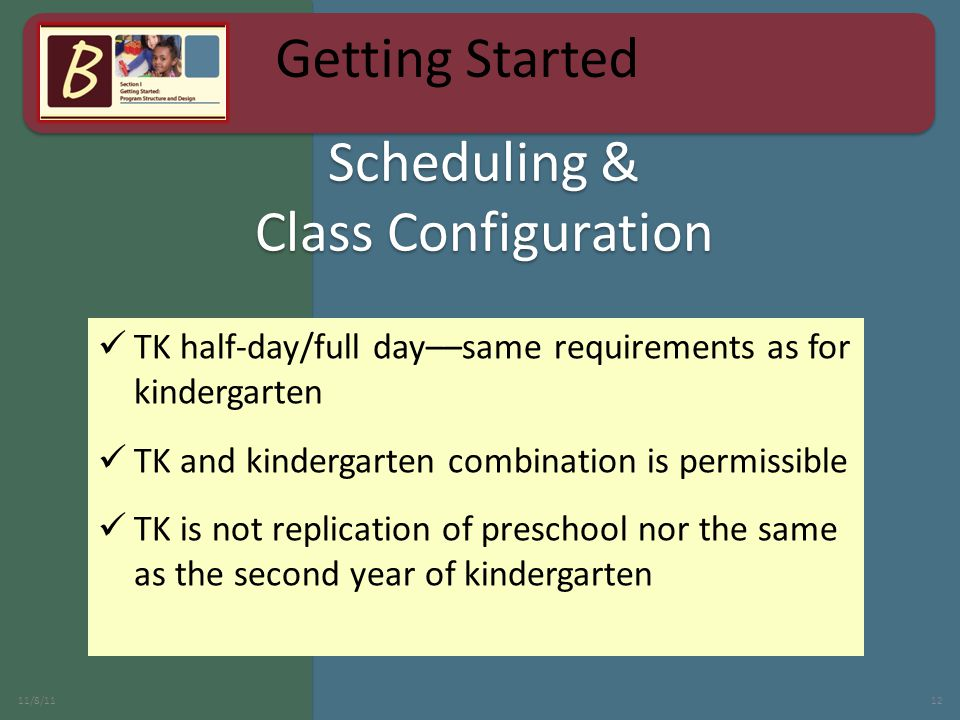Scheduling & Class Configuration TK half-day/full day––same requirements as for kindergarten TK and kindergarten combination is permissible TK is not replication of preschool nor the same as the second year of kindergarten 11/8/1112 Getting Started