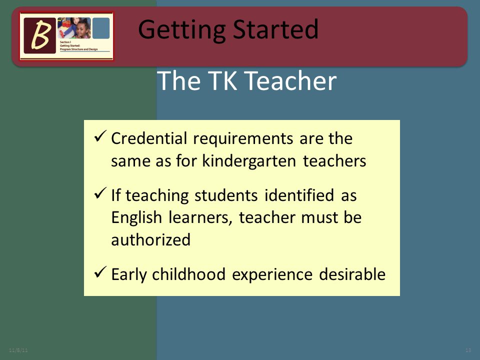 The TK Teacher 11/8/1113 Credential requirements are the same as for kindergarten teachers If teaching students identified as English learners, teacher must be authorized Early childhood experience desirable Getting Started