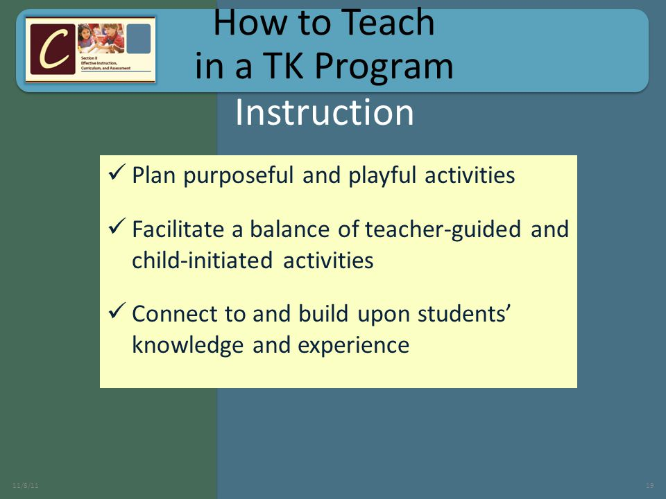 Plan purposeful and playful activities Facilitate a balance of teacher-guided and child-initiated activities Connect to and build upon students' knowledge and experience 11/8/1119 Instruction How to Teach in a TK Program