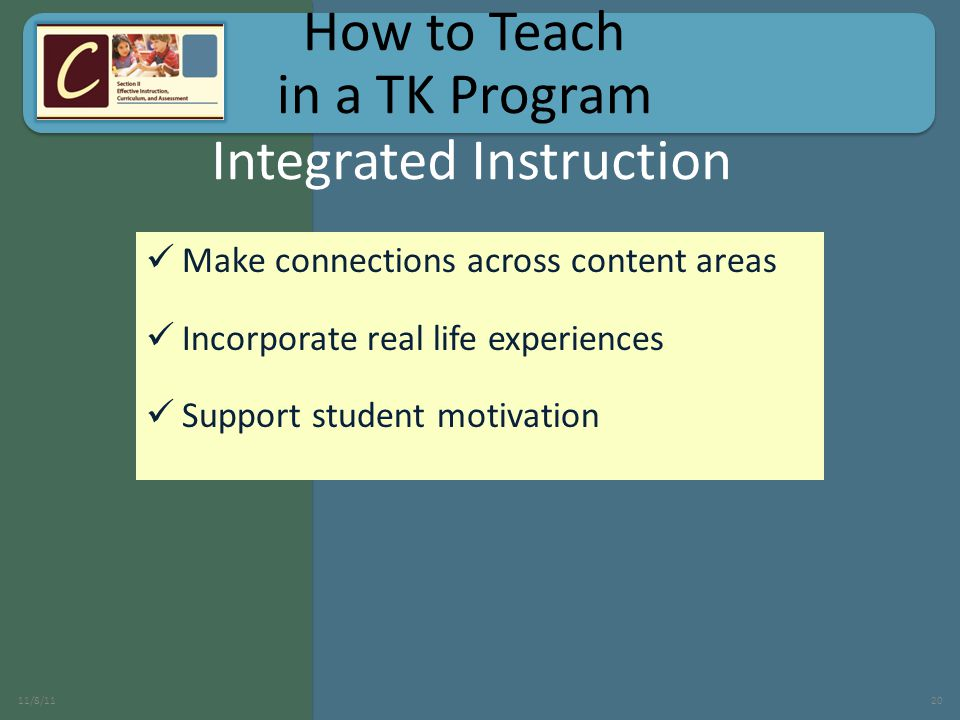 Make connections across content areas Incorporate real life experiences Support student motivation 11/8/1120 Integrated Instruction How to Teach in a TK Program