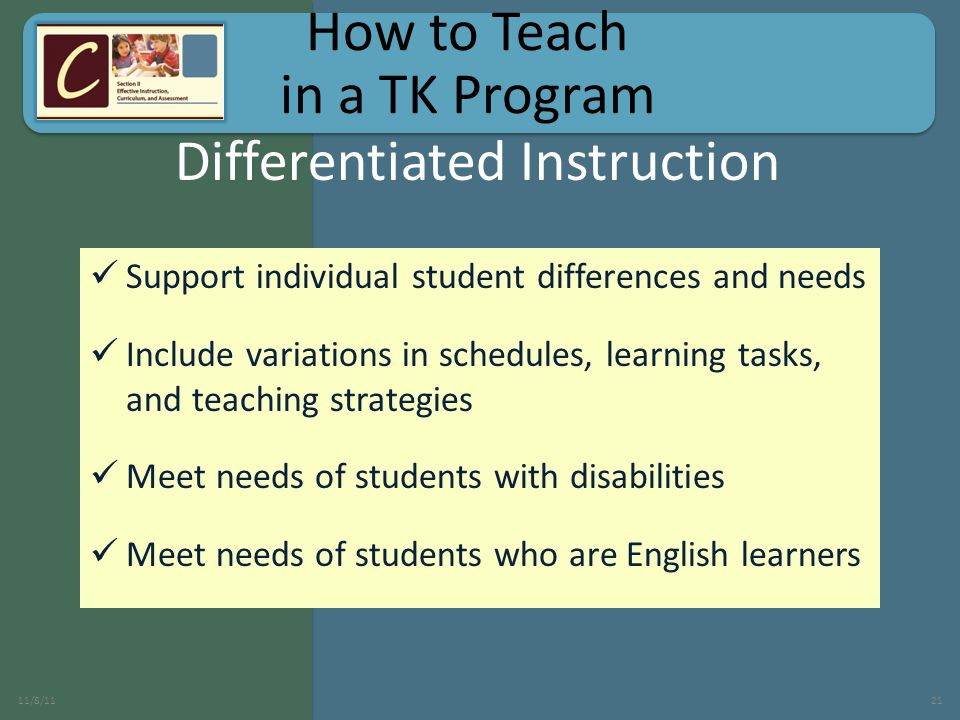 Support individual student differences and needs Include variations in schedules, learning tasks, and teaching strategies Meet needs of students with disabilities Meet needs of students who are English learners 11/8/1121 Differentiated Instruction How to Teach in a TK Program