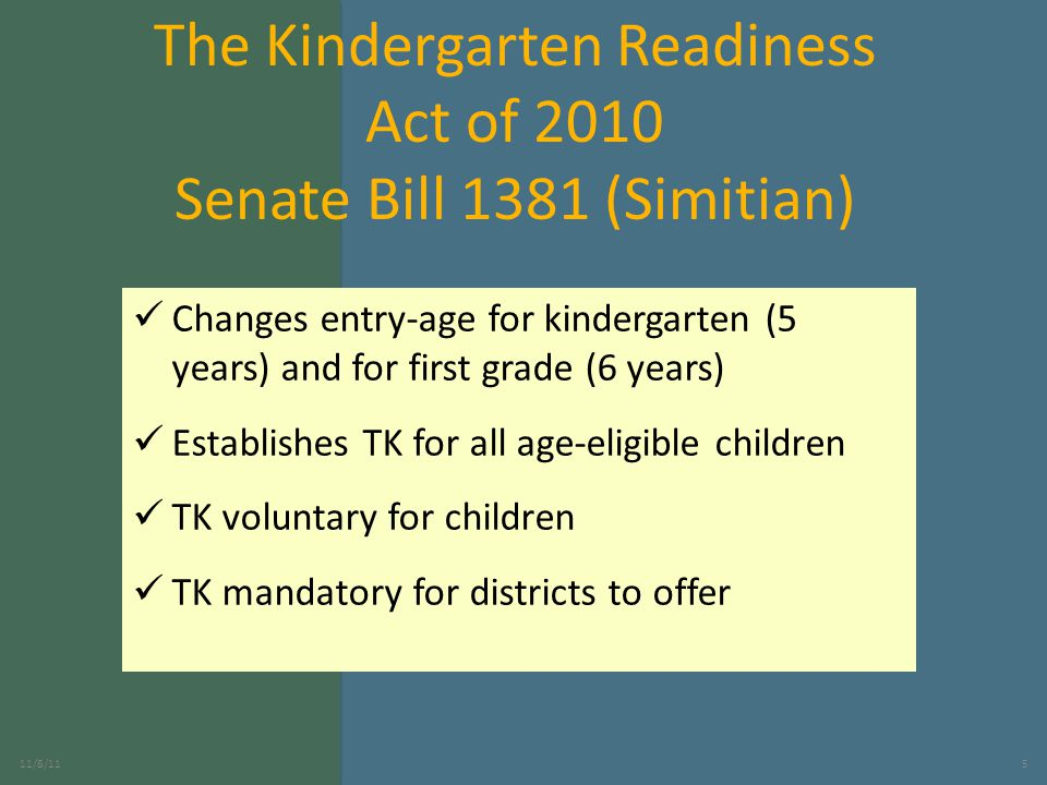 The Kindergarten Readiness Act of 2010 Senate Bill 1381 (Simitian) Changes entry-age for kindergarten (5 years) and for first grade (6 years) Establishes TK for all age-eligible children TK voluntary for children TK mandatory for districts to offer 11/8/115