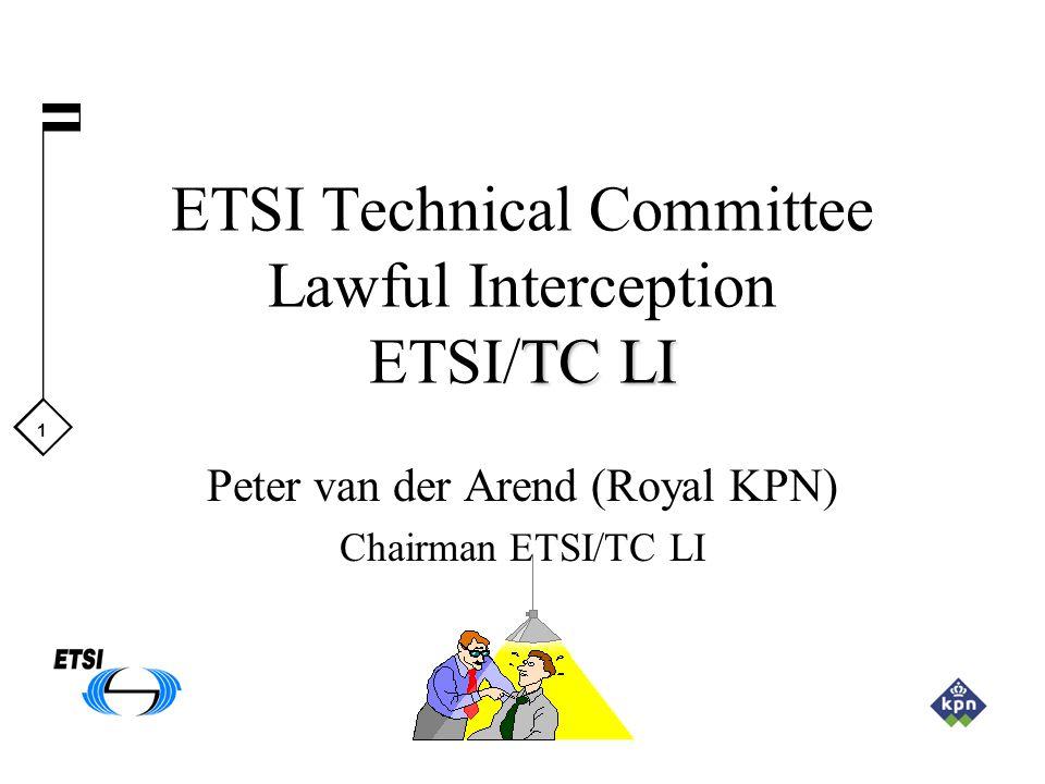 1 TC LI ETSI Technical Committee Lawful Interception ETSI/TC LI Peter van der Arend (Royal KPN) Chairman ETSI/TC LI