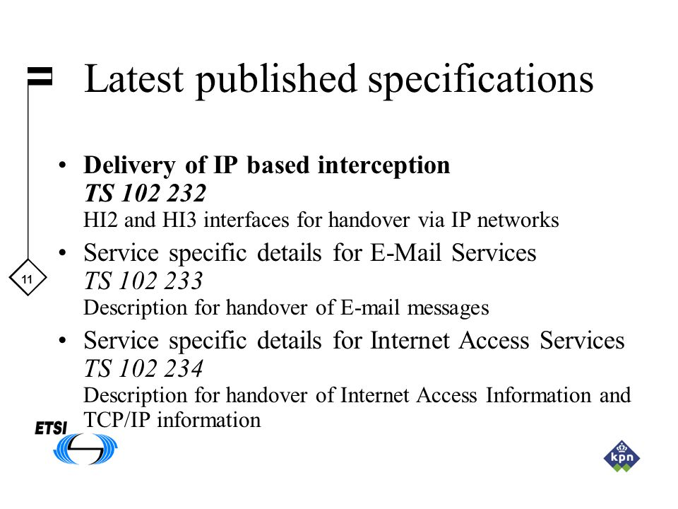 11 Latest published specifications Delivery of IP based interception TS 102 232 HI2 and HI3 interfaces for handover via IP networks Service specific d