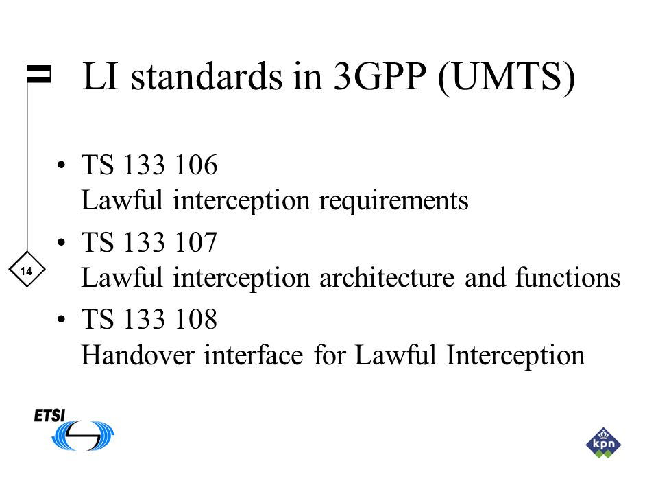 14 LI standards in 3GPP (UMTS) TS 133 106 Lawful interception requirements TS 133 107 Lawful interception architecture and functions TS 133 108 Handov