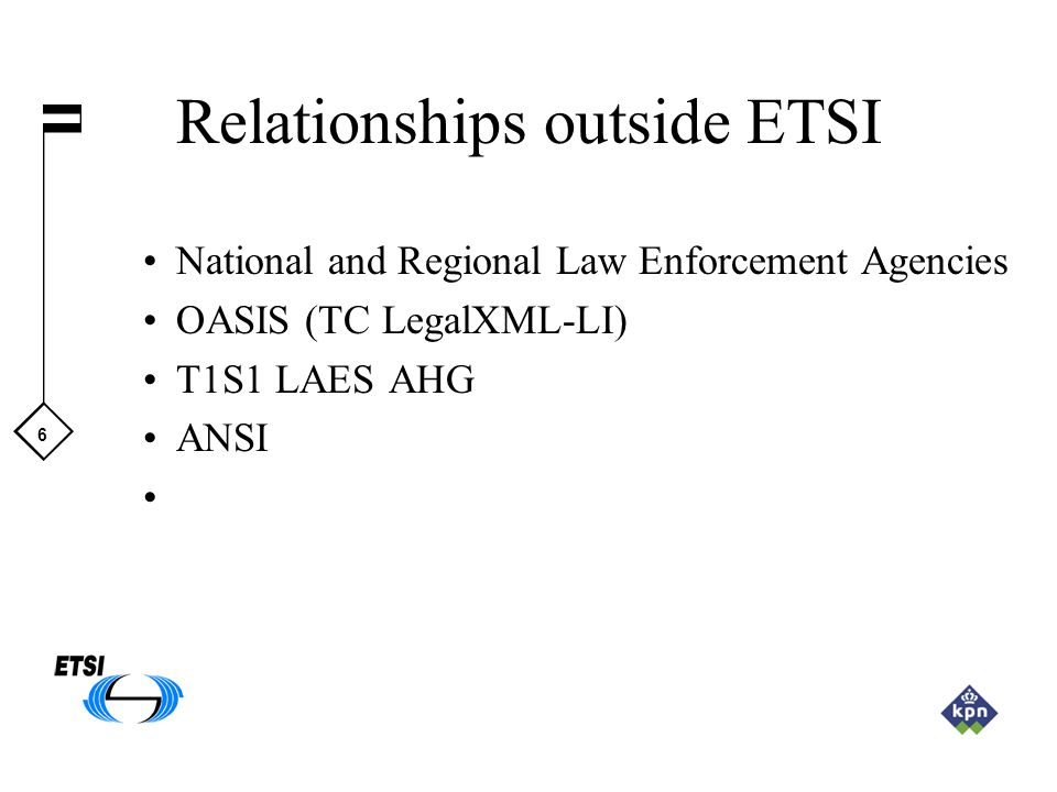 6 Relationships outside ETSI National and Regional Law Enforcement Agencies OASIS (TC LegalXML-LI) T1S1 LAES AHG ANSI
