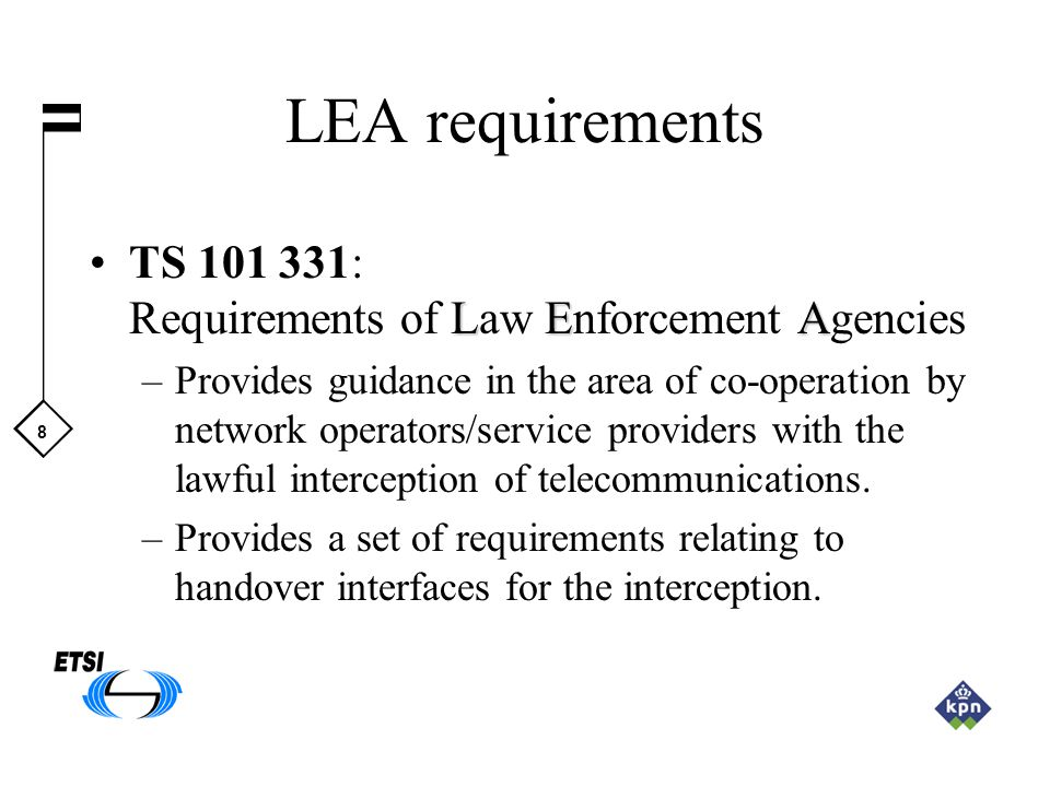8 LEA requirements LEATS 101 331: Requirements of Law Enforcement Agencies –Provides guidance in the area of co-operation by network operators/service