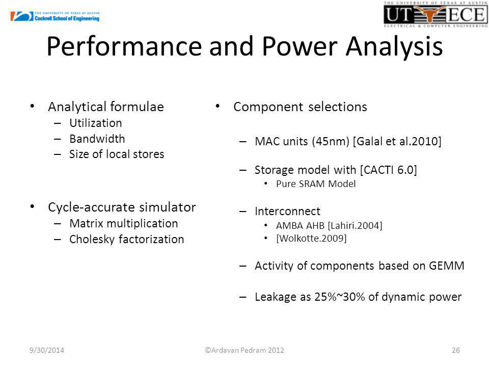Performance and Power Analysis Analytical formulae – Utilization – Bandwidth – Size of local stores Cycle-accurate simulator – Matrix multiplication – Cholesky factorization Component selections – MAC units (45nm) [Galal et al.2010] – Storage model with [CACTI 6.0] Pure SRAM Model – Interconnect AMBA AHB [Lahiri.2004] [Wolkotte.2009] – Activity of components based on GEMM – Leakage as 25%~30% of dynamic power 9/30/201426©Ardavan Pedram 2012
