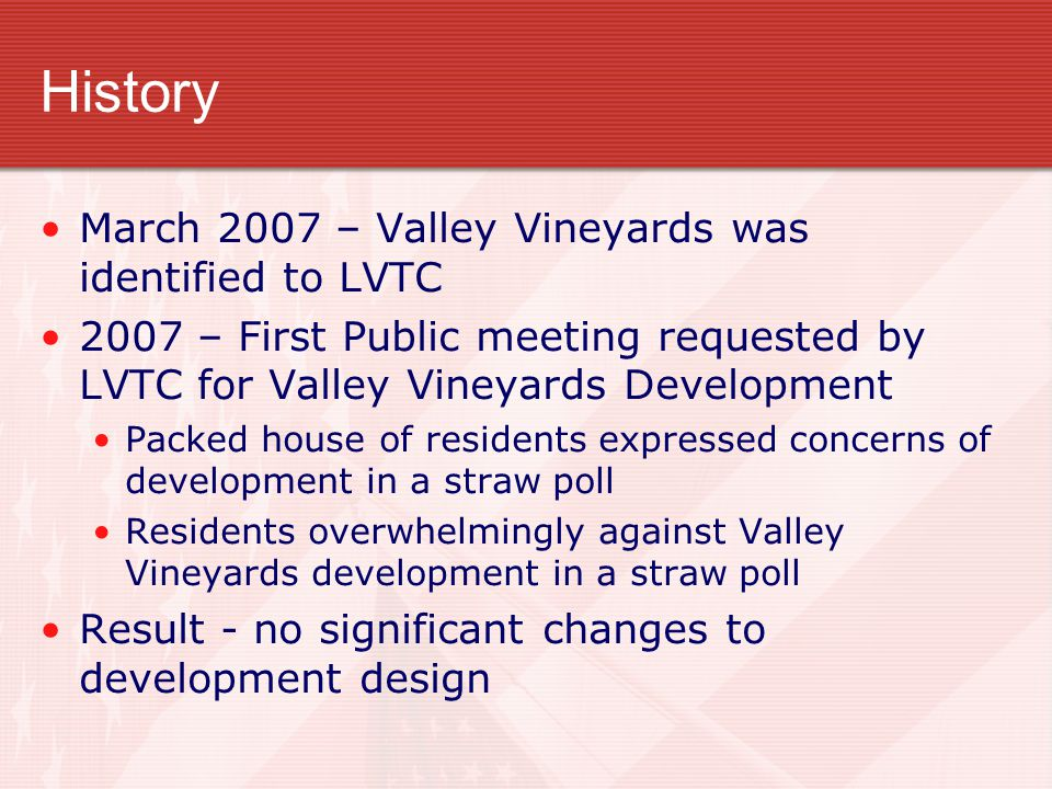 History March 2007 – Valley Vineyards was identified to LVTC 2007 – First Public meeting requested by LVTC for Valley Vineyards Development Packed house of residents expressed concerns of development in a straw poll Residents overwhelmingly against Valley Vineyards development in a straw poll Result - no significant changes to development design