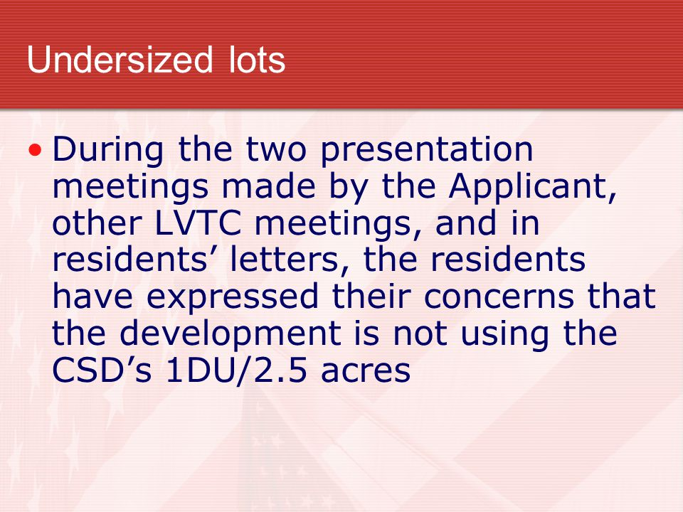 Undersized lots During the two presentation meetings made by the Applicant, other LVTC meetings, and in residents' letters, the residents have expressed their concerns that the development is not using the CSD's 1DU/2.5 acres