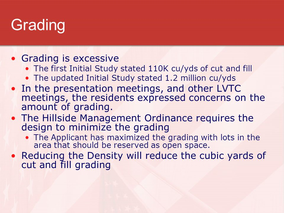Grading Grading is excessive The first Initial Study stated 110K cu/yds of cut and fill The updated Initial Study stated 1.2 million cu/yds In the presentation meetings, and other LVTC meetings, the residents expressed concerns on the amount of grading.