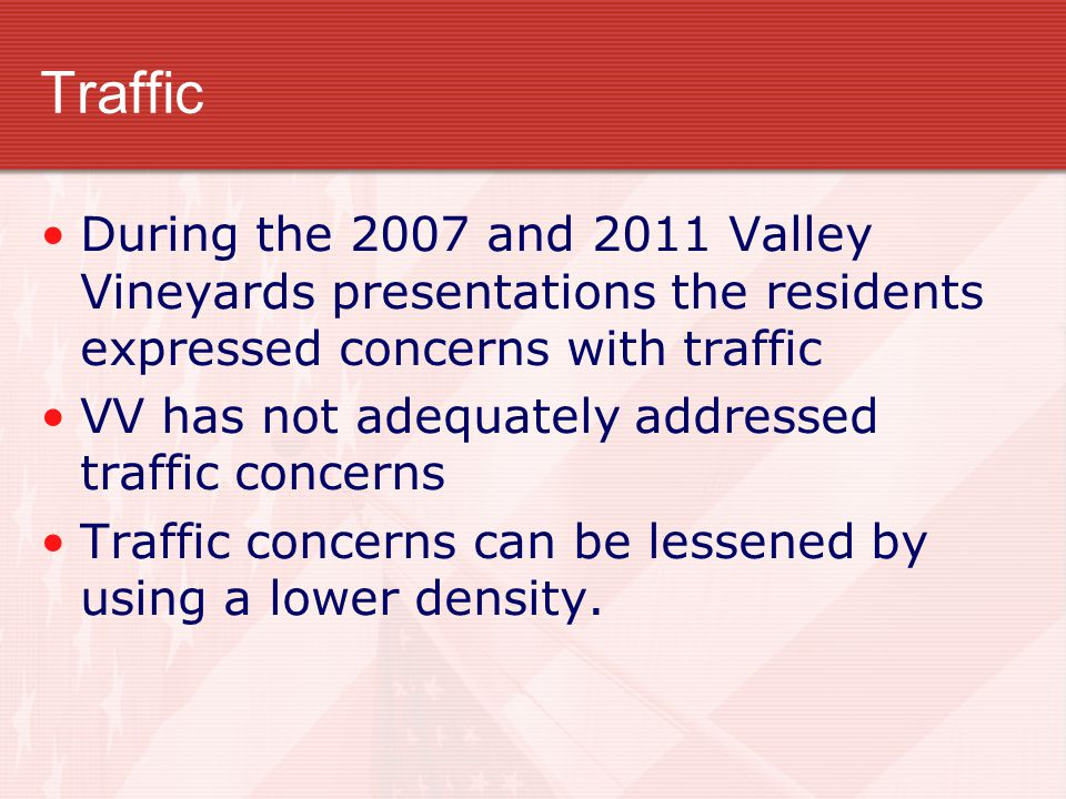 Traffic During the 2007 and 2011 Valley Vineyards presentations the residents expressed concerns with traffic VV has not adequately addressed traffic concerns Traffic concerns can be lessened by using a lower density.