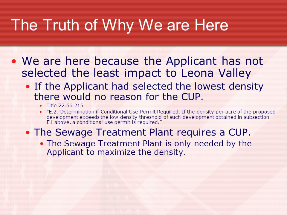 The Truth of Why We are Here We are here because the Applicant has not selected the least impact to Leona Valley If the Applicant had selected the lowest density there would no reason for the CUP.