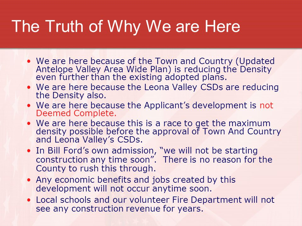 The Truth of Why We are Here We are here because of the Town and Country (Updated Antelope Valley Area Wide Plan) is reducing the Density even further than the existing adopted plans.