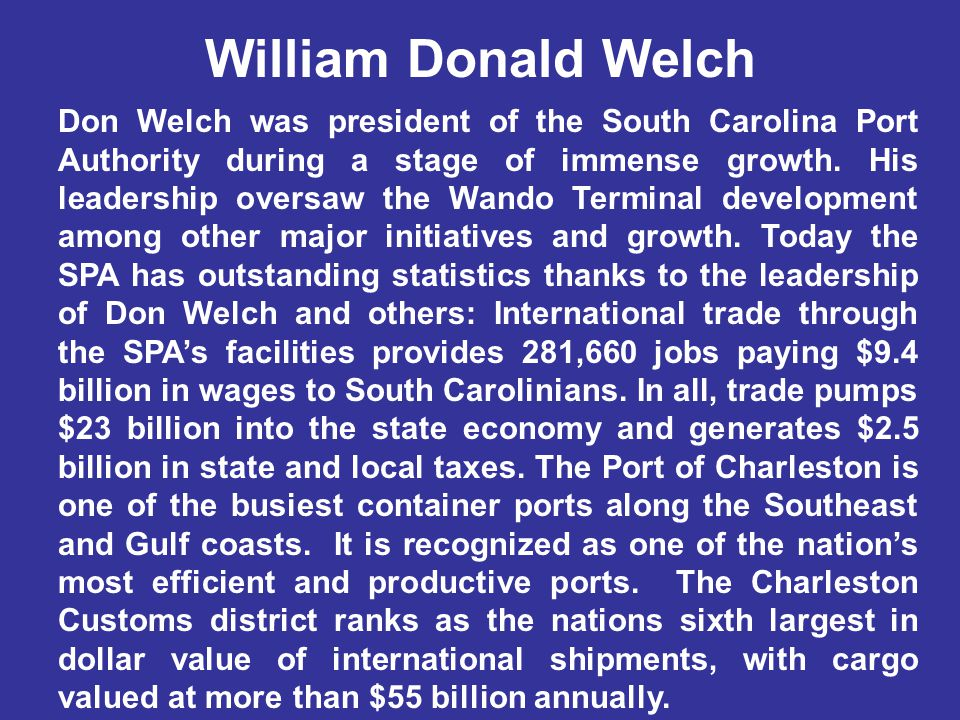 William Donald Welch Don Welch was president of the South Carolina Port Authority during a stage of immense growth.