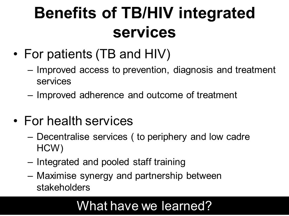 Benefits of TB/HIV integrated services For patients (TB and HIV) –Improved access to prevention, diagnosis and treatment services –Improved adherence and outcome of treatment For health services –Decentralise services ( to periphery and low cadre HCW) –Integrated and pooled staff training –Maximise synergy and partnership between stakeholders –Effective use of resources What have we learned
