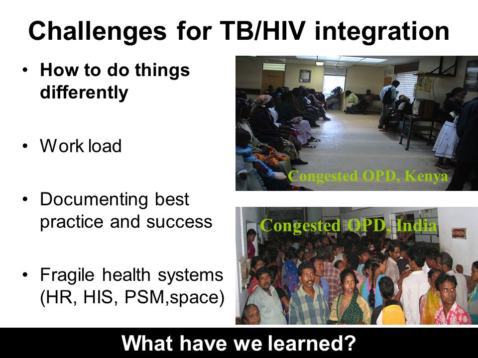 Challenges for TB/HIV integration How to do things differently Work load Documenting best practice and success Fragile health systems (HR, HIS, PSM,space) What have we learned.